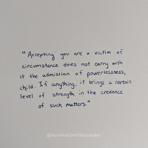 """Accepting you are a victim of circumstance does not carry with it the admission of powerlessness, child. If anything, it brings a certain level of strength in the credence of such matters."""